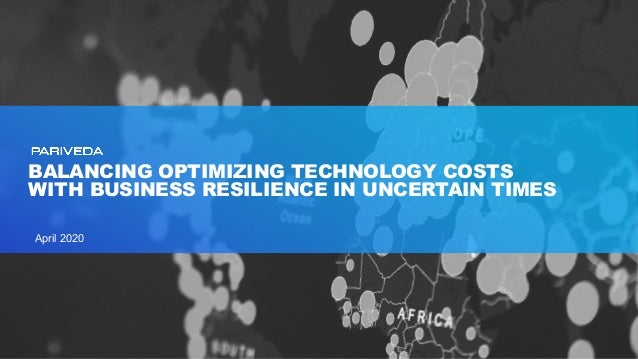 BALANCING OPTIMIZING TECHNOLOGY COSTS WITH BUSINESS RESILIENCE IN UNCERTAIN TIMES April 2020