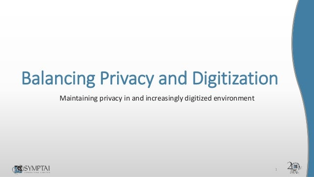 Balancing Privacy and Digitization Maintaining privacy in and increasingly digitized environment 1