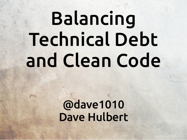 Balancing Technical Debt and Clean Code @dave1010 Dave Hulbert