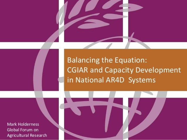 Balancing the Equation: CGIAR and Capacity Development in National AR4D Systems  Mark Holderness Global Forum on Agricultu...