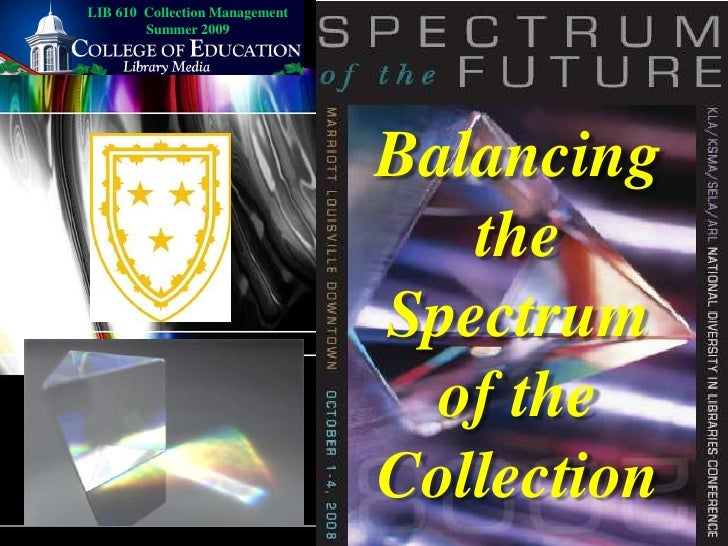 LIB 610  Collection Management Summer 2009<br />Balancing the Spectrum of the Collection<br />