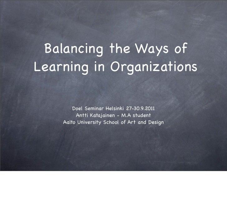 Balancing the Ways ofLearning in Organizations        Doel Seminar Helsinki 27-30.9.2011         Antti Katajainen - M.A st...