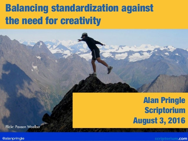 Balancing standardization against the need for creativity Flickr: Paxson Woelber Alan Pringle Scriptorium August 3, 2016 @...