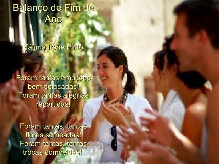 Balanço de Fim de Ano Fátima Irene Pinto Foram tantas emoções bem colocadas! Foram tantas alegrias repartidas! Foram tanta...