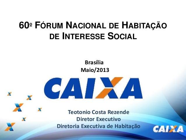 1Teotonio Costa RezendeDiretor ExecutivoDiretoria Executiva de HabitaçãoBrasíliaMaio/201360º FÓRUM NACIONAL DE HABITAÇÃODE...