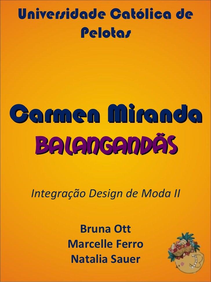 Universidade Católica de Pelotas Integração Design de Moda II Bruna Ott Marcelle Ferro Natalia Sauer Carmen Miranda Balang...