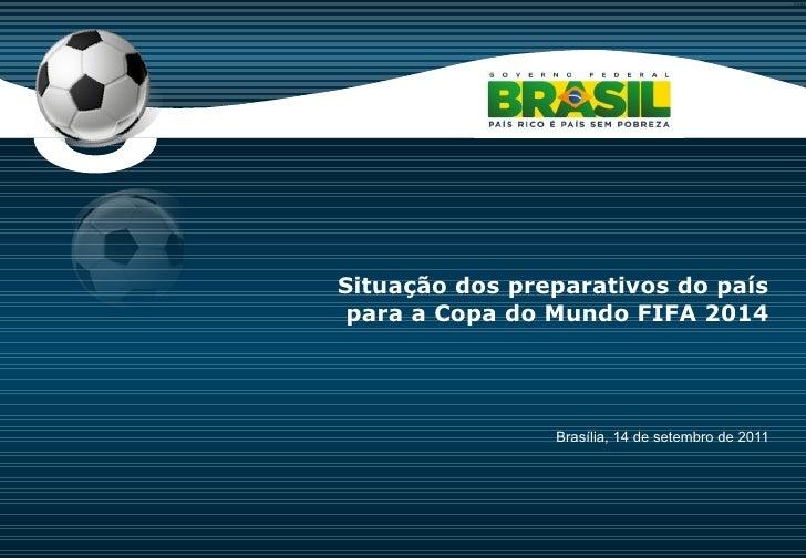 Brasília, 14 de setembro de 2011 Situação dos preparativos do país para a Copa do Mundo FIFA 2014