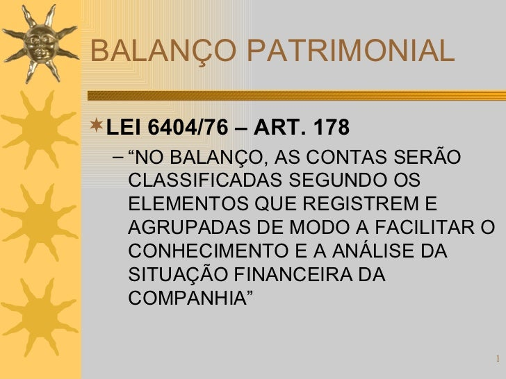 "BALANÇO PATRIMONIAL <ul><li>LEI 6404/76 – ART. 178 </li></ul><ul><ul><li>"" NO BALANÇO, AS CONTAS SERÃO CLASSIFICADAS SEGUN..."