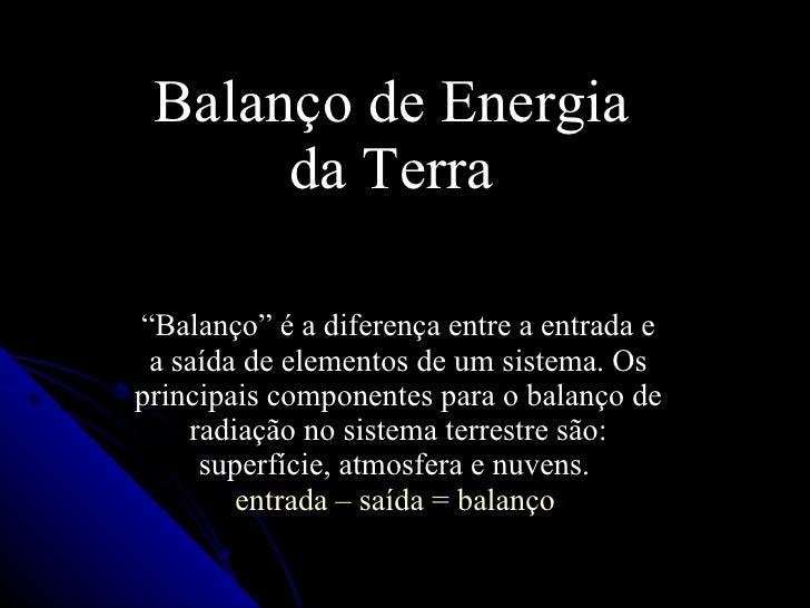 """Balanço de Energia da Terra """" Balanço"""" é a diferença entre a entrada e a saída de elementos de um sistema. Os principais c..."""