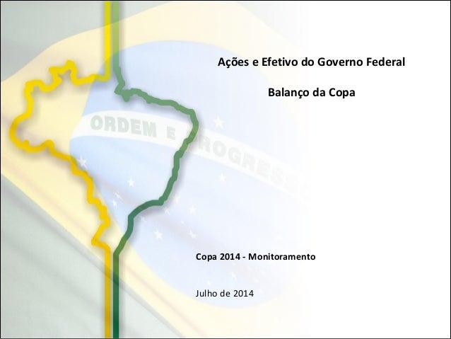 Copa 2014 - Monitoramento Julho de 2014 Ações e Efetivo do Governo Federal Balanço da Copa