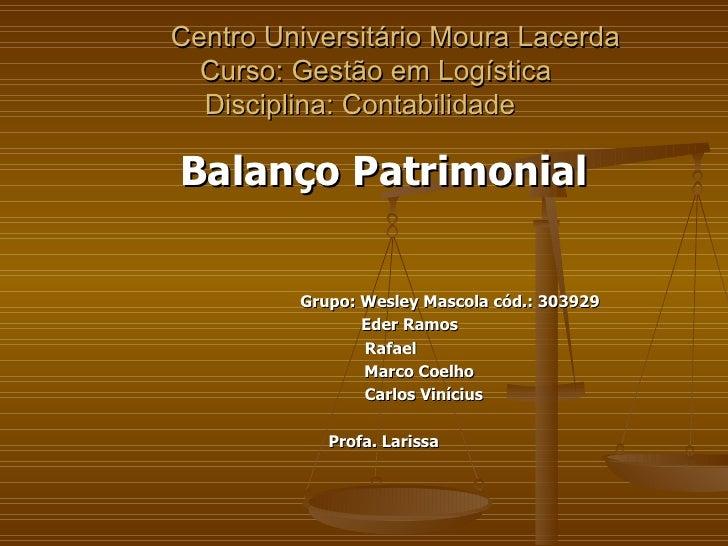 Centro Universitário Moura Lacerda   Curso: Gestão em Logística Disciplina: Contabilidade  Balanço Patrimonial Grupo: Wesl...
