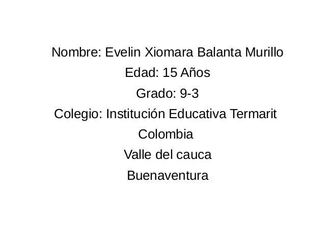 Nombre: Evelin Xiomara Balanta Murillo  Edad: 15 Años  Grado: 9-3  Colegio: Institución Educativa Termarit  Colombia  Vall...