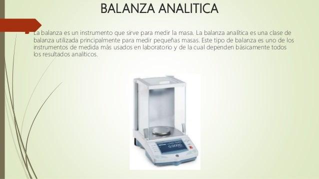 BALANZA ANALITICA  La balanza es un instrumento que sirve para medir la masa. La balanza analítica es una clase de balanz...