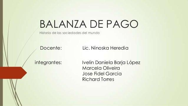 BALANZA DE PAGO Historia de las sociedades del mundo Docente: Lic. Ninoska Heredia integrantes: Ivelin Daniela Barja López...