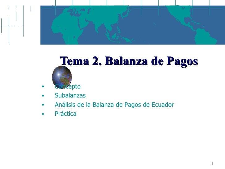 Tema 2. Balanza de Pagos <ul><ul><li>Concepto </li></ul></ul><ul><ul><li>Subalanzas </li></ul></ul><ul><ul><li>Análisis de...