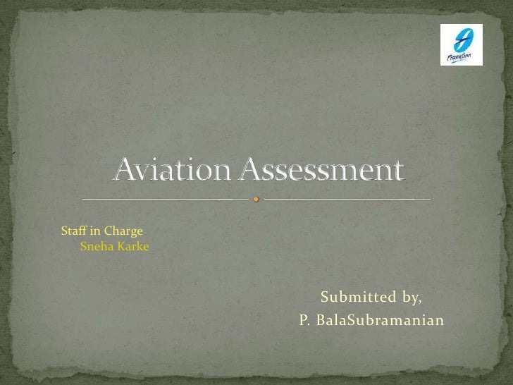 Submitted by,<br />P. BalaSubramanian<br />Aviation Assessment<br />Staff in Charge<br />SnehaKarke<br />