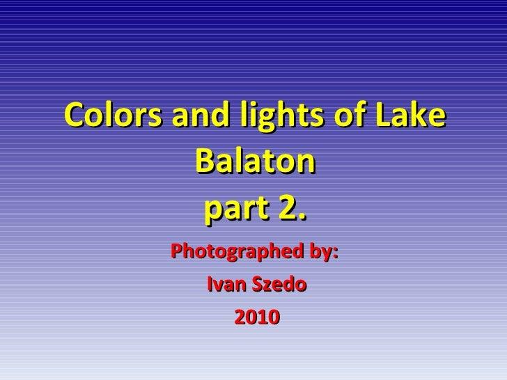 Colors and lights of Lake Balaton part 2. Photographed by:  Ivan Szedo 2010