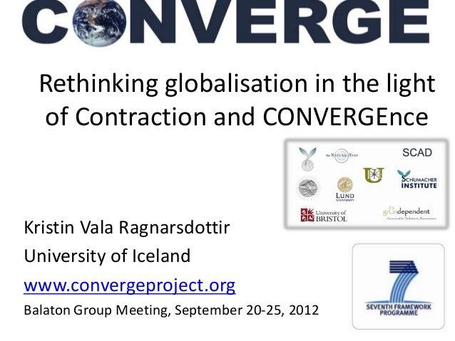 1Rethinking globalisation in the lightof Contraction and CONVERGEnceKristin Vala RagnarsdottirUniversity of Icelandwww.con...