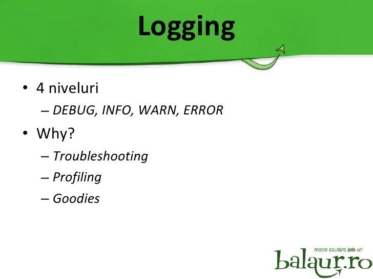 Logging <ul><li>4 niveluri </li></ul><ul><ul><li>DEBUG, INFO, WARN, ERROR </li></ul></ul><ul><li>Why? </li></ul><ul><ul><l...