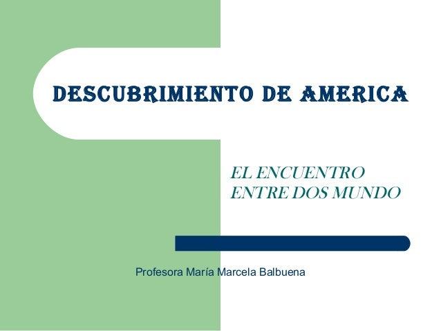 DESCUBRIMIENTO DE AMERICA EL ENCUENTRO ENTRE DOS MUNDO Profesora María Marcela Balbuena