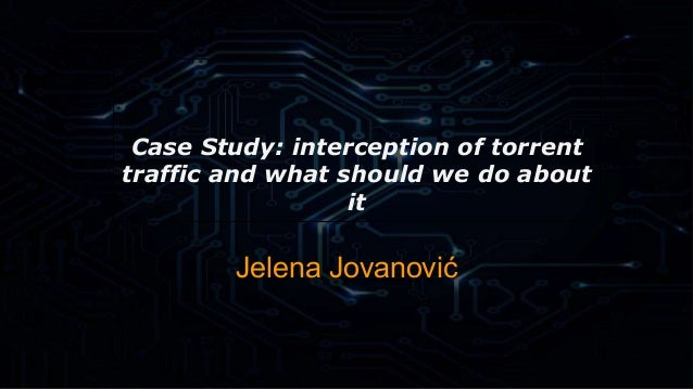 Case Study: interception of torrent  traffic and what should we do about  it  Jelena Jovanović