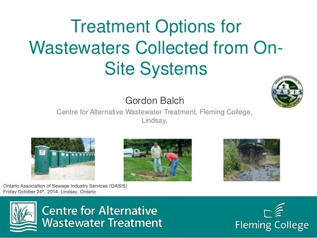 Treatment Options for Wastewaters Collected from On- Site Systems Gordon Balch Centre for Alternative Wastewater Treatment...