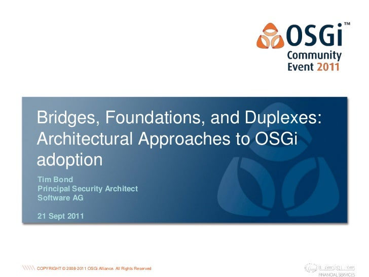 Bridges, Foundations, and Duplexes:Architectural Approaches to OSGiadoptionTim BondPrincipal Security ArchitectSoftware AG...