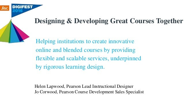 Designing & Developing Great Courses Together Helen Lapwood, Pearson Lead Instructional Designer Jo Corwood, Pearson Cours...