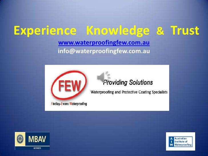 Experience Knowledge & Trust      www.waterproofingfew.com.au      info@waterproofingfew.com.au