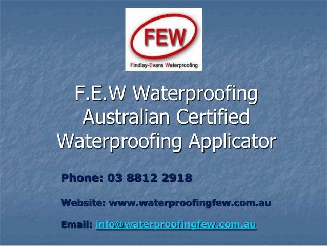 F.E.W Waterproofing Australian Certified Waterproofing Applicator Phone: 03 8812 2918 Website: www.waterproofingfew.com.au...