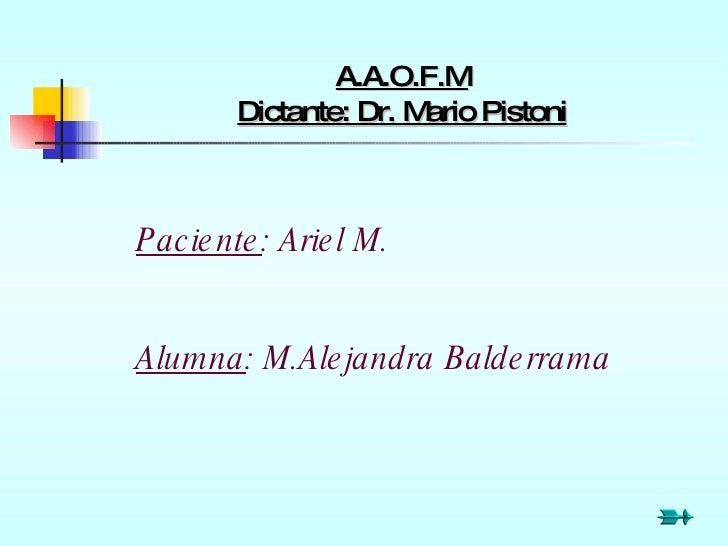 A.A.O.F.M Dictante: Dr. Mario Pistoni Paciente : Ariel M. Alumna : M.Alejandra Balderrama