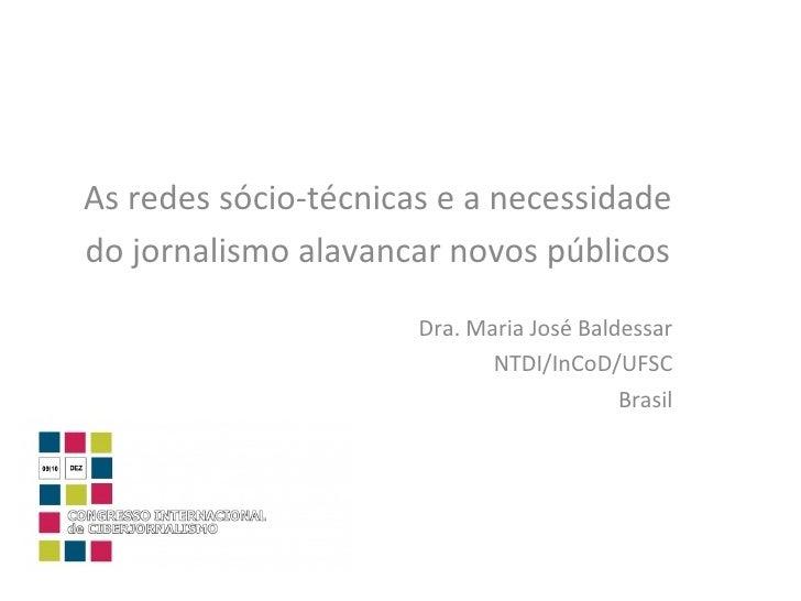 As redes sócio-técnicas e a necessidade  do jornalismo alavancar novos públicos Dra. Maria José Baldessar NTDI/InCoD/UFSC ...