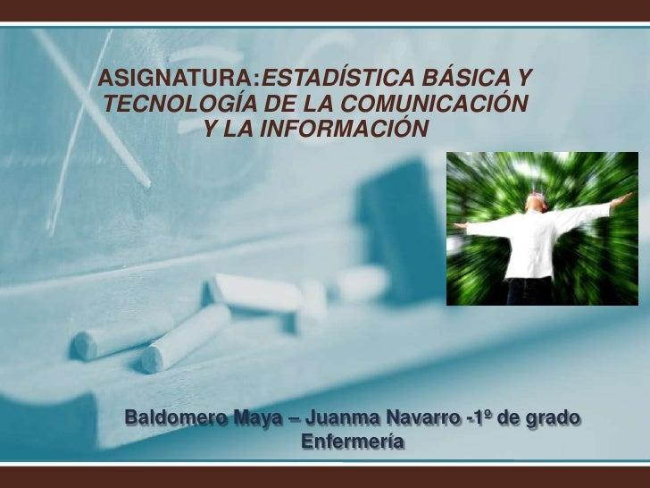 ASIGNATURA:ESTADÍSTICA BÁSICA Y  TECNOLOGÍA DE LA COMUNICACIÓN Y LA INFORMACIÓN<br />Baldomero Maya – Juanma Navarro -1º d...