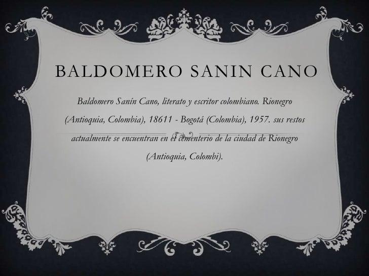 BALDOMERO SANIN CANO   Baldomero Sanín Cano, literato y escritor colombiano. Rionegro(Antioquia, Colombia), 18611 - Bogotá...