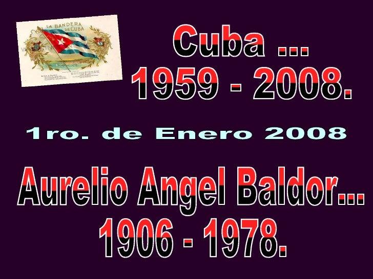 1ro. de Enero 2008 Cuba ... 1959 - 2008. Aurelio Angel Baldor... 1906 - 1978.