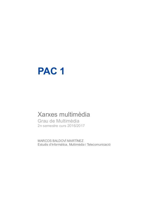 PAC 1 Xarxes multimèdia Grau de Multimèdia 2n semestre curs 2016/2017 MARCOS BALDOVÍ MARTÍNEZ Estudis d'Informàtica, Multi...