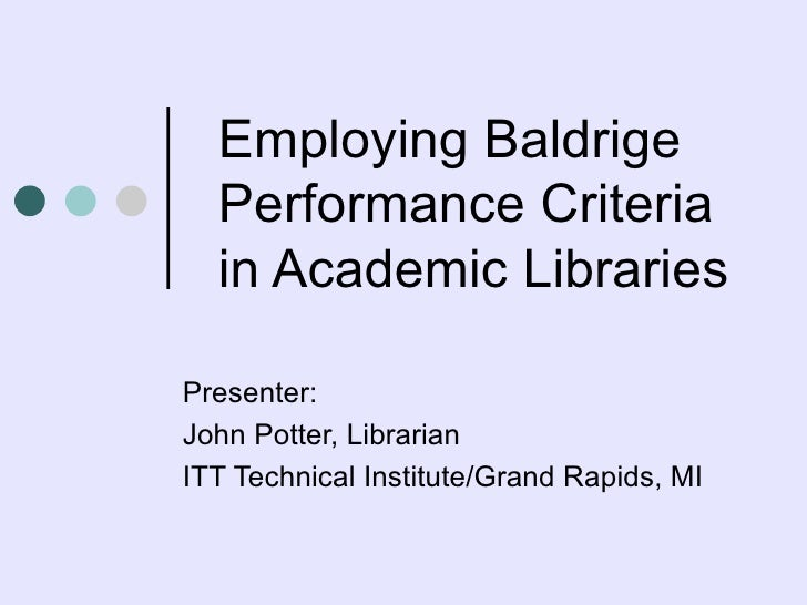 Employing Baldrige Performance Criteria in Academic Libraries  Presenter:  John Potter, Librarian ITT Technical Institute/...