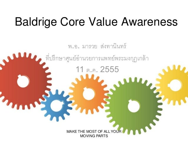 Baldrige Core Value Awareness พ.อ. มารวย ส่งทานินทร์ ที่ปรึกษาศูนย์อานวยการแพทย์พระมงกุฎเกล้ า 11 ต.ค. 2555  MAKE THE MOST...