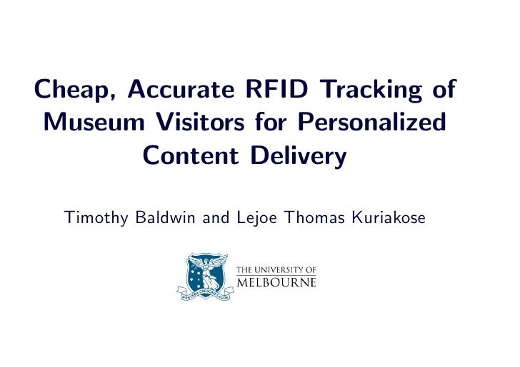 Cheap, Accurate RFID Tracking of Museum Visitors for Personalized         Content Delivery    Timothy Baldwin and Lejoe Th...
