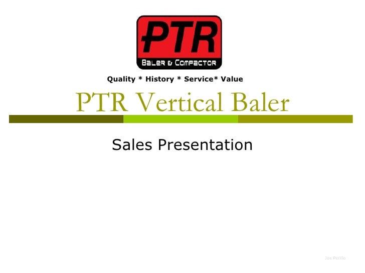 Quality * History * Service* Value    PTR Vertical Baler    Sales Presentation                                            ...
