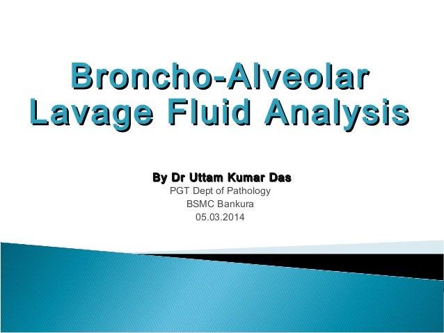 Broncho-AlveolarBroncho-Alveolar Lavage Fluid AnalysisLavage Fluid Analysis By Dr Uttam Kumar DasBy Dr Uttam Kumar Das PGT...