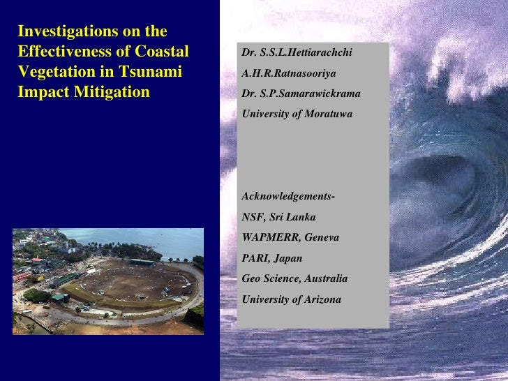 Investigations on the Effectiveness of Coastal Vegetation in Tsunami Impact Mitigation Dr. S.S.L.Hettiarachchi A.H.R.Ratna...