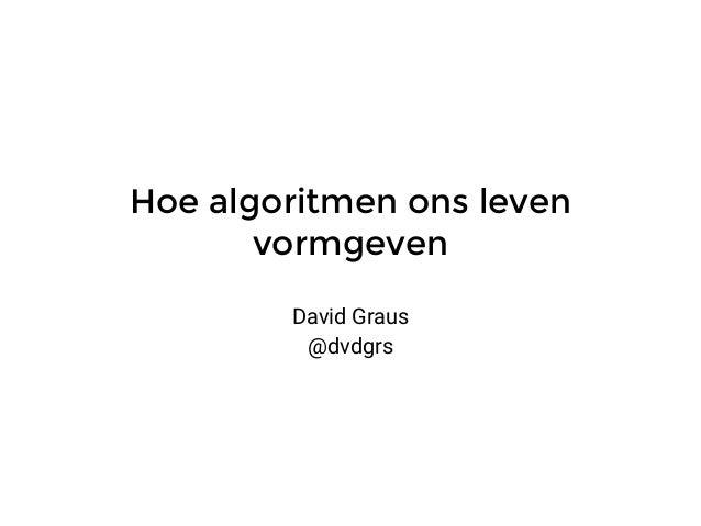 Hoe algoritmen ons leven vormgeven David Graus @dvdgrs