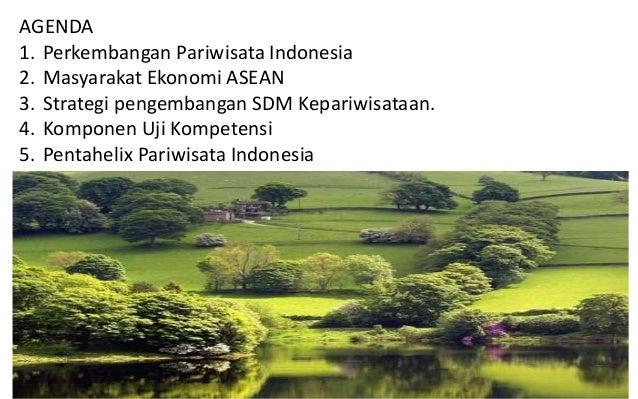 AGENDA 1. Perkembangan Pariwisata Indonesia 2. Masyarakat Ekonomi ASEAN 3. Strategi pengembangan SDM Kepariwisataan. 4. Ko...