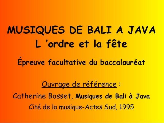 MUSIQUES DE BALI A JAVA L'ordre et la fête Épreuve facultative du baccalauréat Ouvrage de référence : Catherine Basset, ...