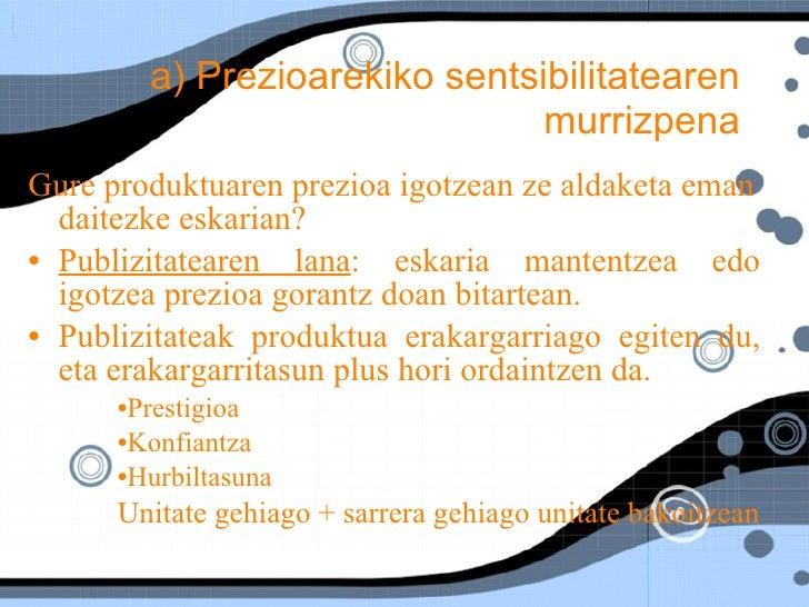 a) Prezioarekiko sentsibilitatearen murrizpena <ul><li>Gure produktuaren prezioa igotzean ze aldaketa eman daitezke eskari...
