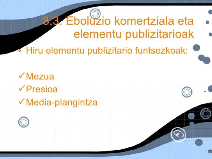 3.3. Eboluzio komertziala eta elementu publizitarioak <ul><li>Hiru elementu publizitario funtsezkoak: </li></ul><ul><li>Me...