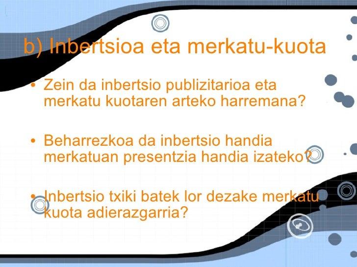 b) Inbertsioa eta merkatu-kuota <ul><li>Zein da inbertsio publizitarioa eta merkatu kuotaren arteko harremana? </li></ul><...
