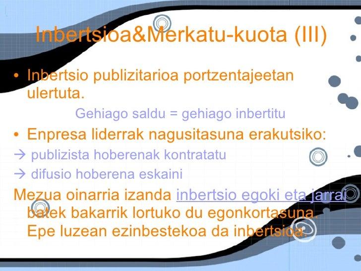 Inbertsioa&Merkatu-kuota (III)  <ul><li>Inbertsio publizitarioa portzentajeetan ulertuta. </li></ul><ul><li>Gehiago saldu ...