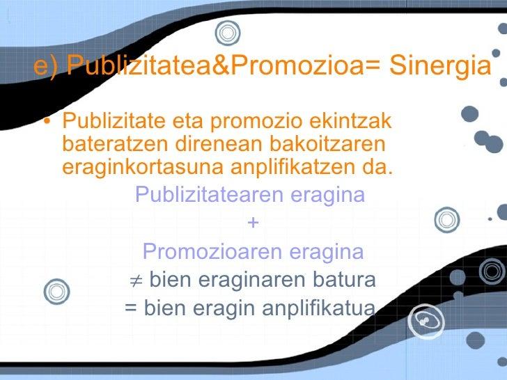 e) Publizitatea&Promozioa= Sinergia <ul><li>Publizitate eta promozio ekintzak bateratzen direnean bakoitzaren eraginkortas...